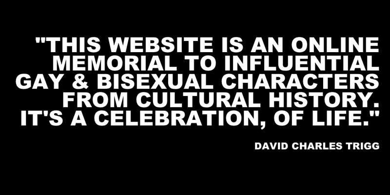 This website is an online memorial. It honours and pays respect to a group of influential gay & bisexual characters from cultural history. It's a celebration of life, and love...